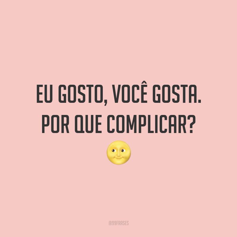 Eu gosto, você gosta. Por que complicar? ?