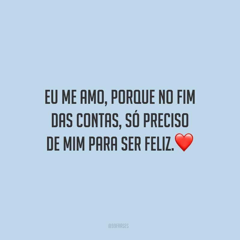 Eu me amo, porque no fim das contas, só preciso de mim para ser feliz.