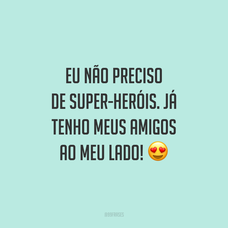Eu não preciso de super-heróis. Já tenho meus amigos ao meu lado! 😍
