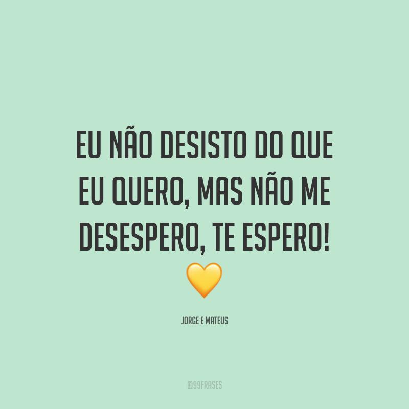 Eu não desisto do que eu quero, mas não me desespero, te espero! 💛