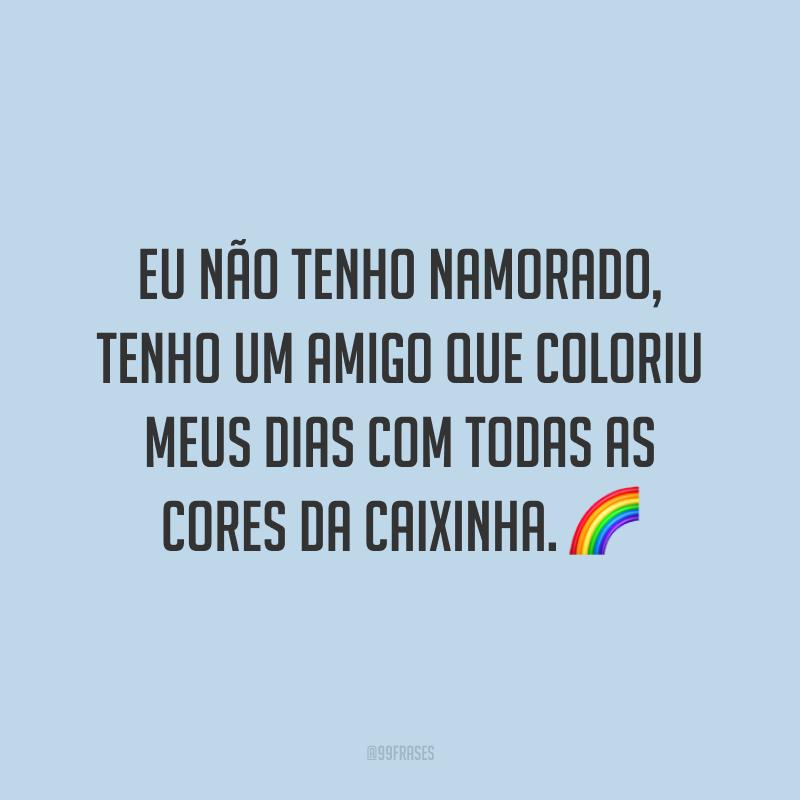 Eu não tenho namorado, tenho um amigo que coloriu meus dias com todas as cores da caixinha. 🌈