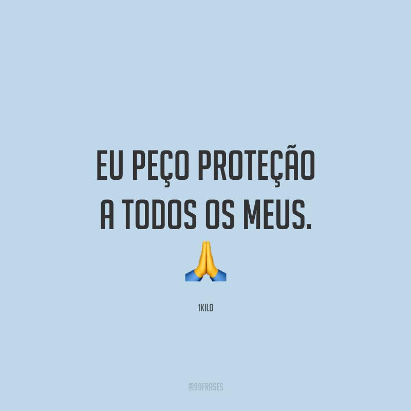 Eu peço proteção a todos os meus. 🙏