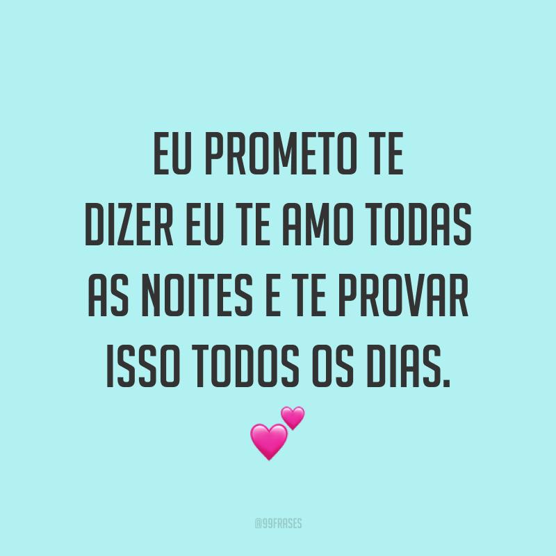 Eu prometo te dizer eu te amo todas as noites e te provar isso todos os dias. 💕