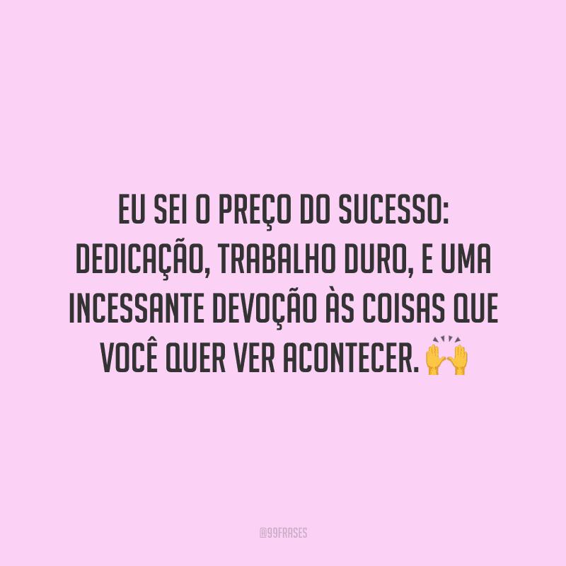 Eu sei o preço do sucesso: dedicação, trabalho duro, e uma incessante devoção às coisas que você quer ver acontecer.