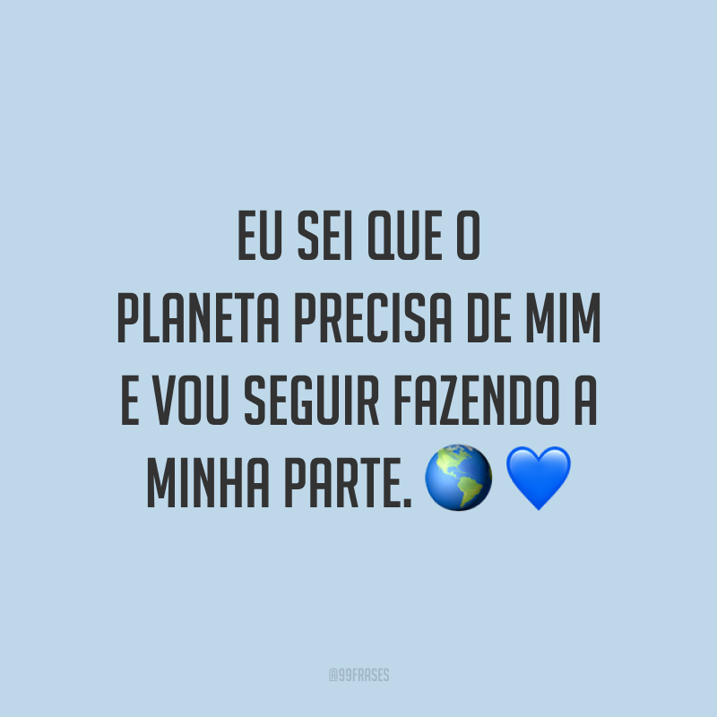 Eu sei que o planeta precisa de mim e vou seguir fazendo a minha parte. 🌎💙