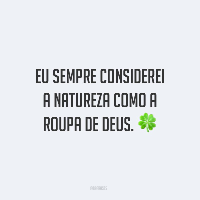Eu sempre considerei a natureza como a roupa de Deus. ?