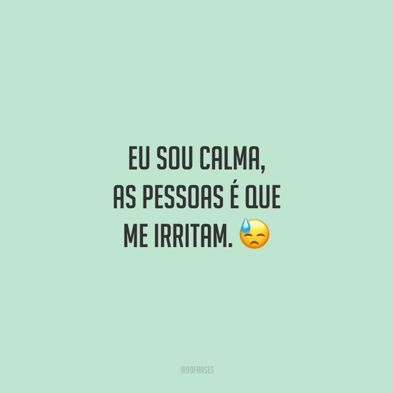 Eu sou calma, as pessoas é que me irritam. 😓