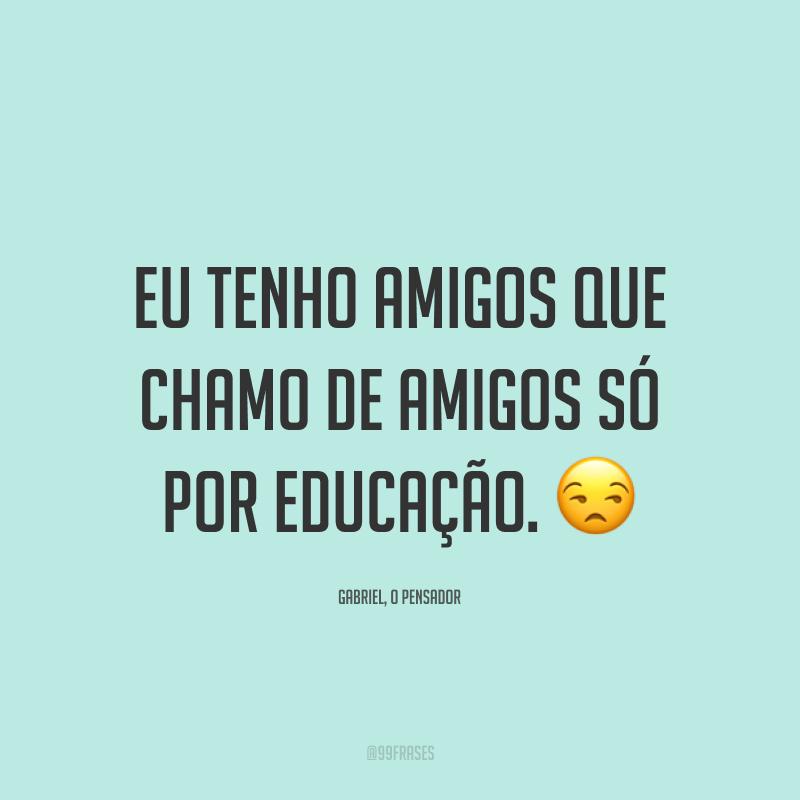 Eu tenho amigos que chamo de amigos só por educação. 😒