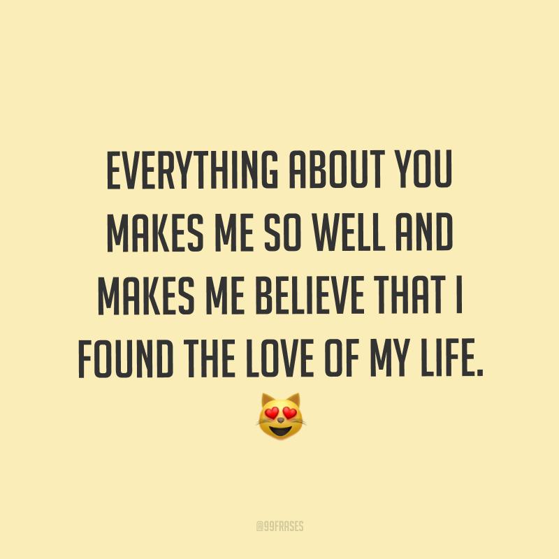 Everything about you makes me so well and makes me believe that I found the love of my life. ? (Tudo em você me faz tão bem e me faz crer que encontrei o amor da minha vida.)