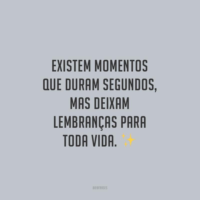 Existem momentos que duram segundos, mas deixam lembranças para toda vida.