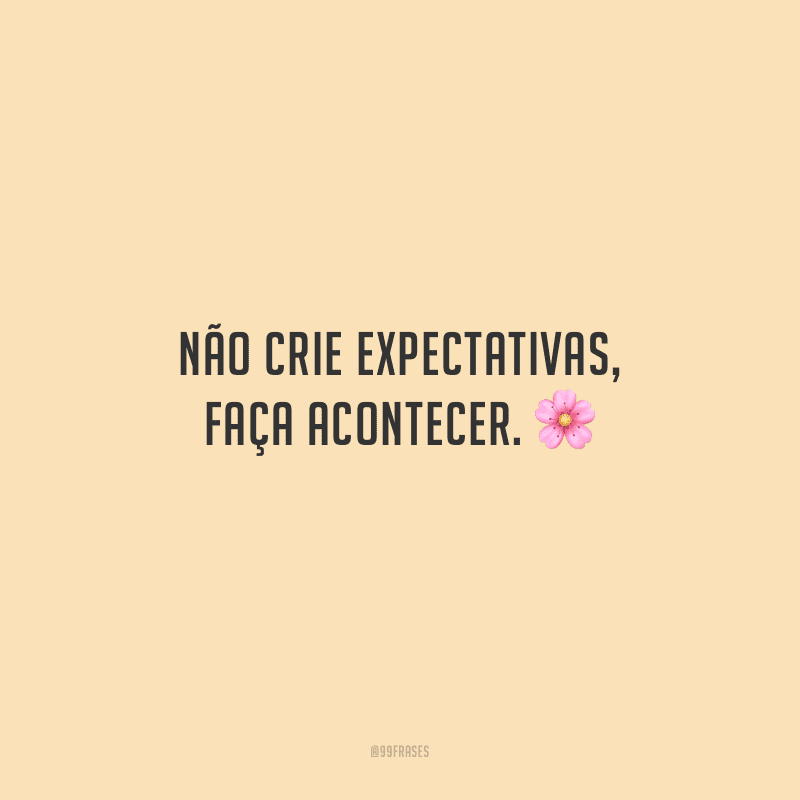 Não crie expectativas, faça acontecer.
