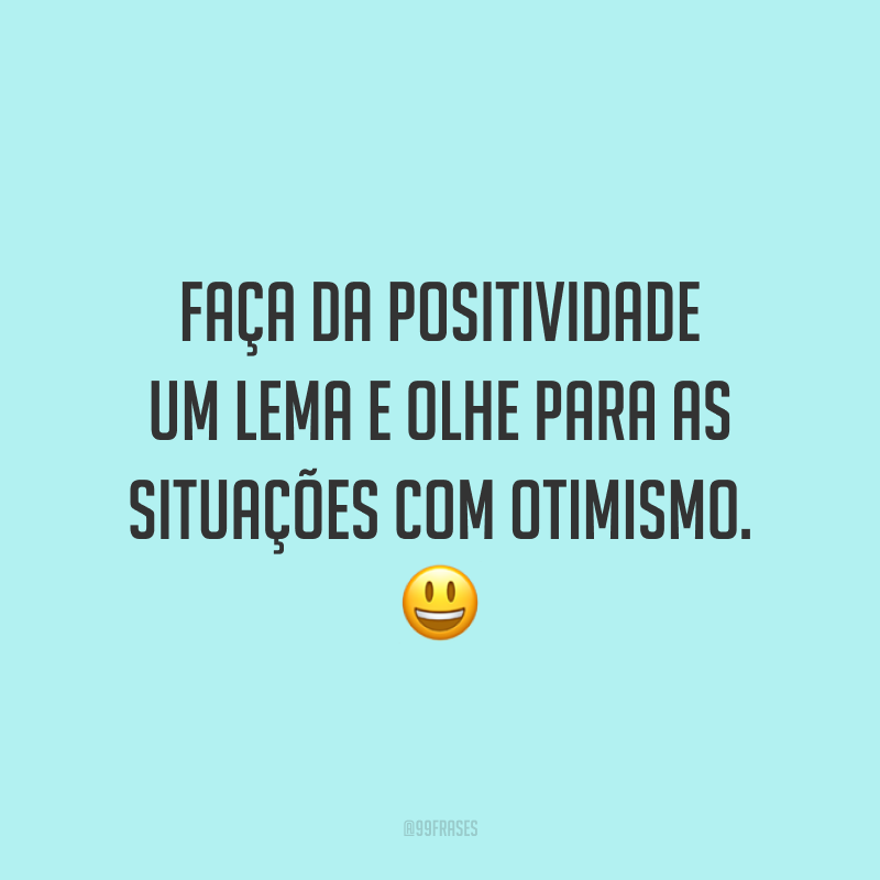 Faça da positividade um lema e olhe para as situações com otimismo. ?