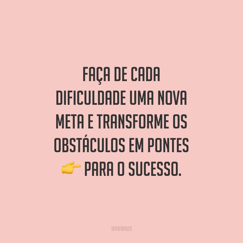 Faça de cada dificuldade uma nova meta e transforme os obstáculos em pontes para o sucesso.