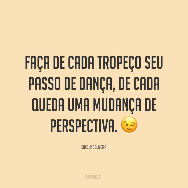 Faça de cada tropeço seu passo de dança, de cada queda uma mudança de perspectiva. 😉