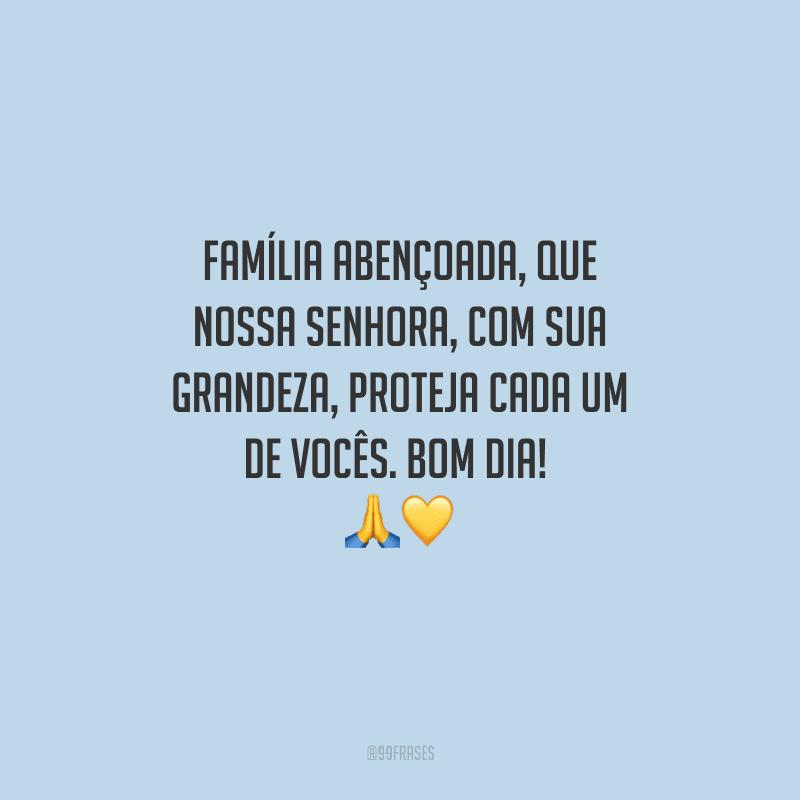 Família abençoada, que Nossa Senhora, com sua grandeza, proteja cada um de vocês. Bom dia!