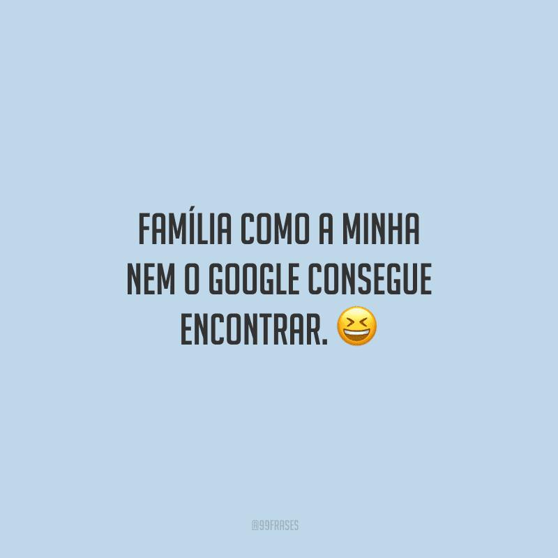 Família como a minha nem o Google consegue encontrar.