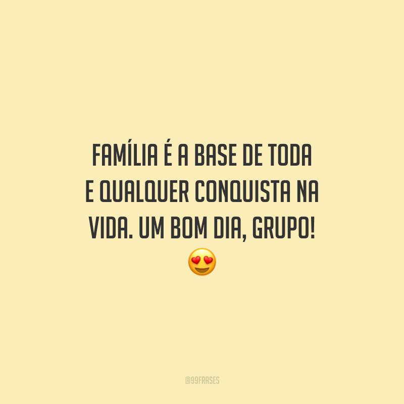 Família é a base de toda e qualquer conquista na vida. Um bom dia, grupo!