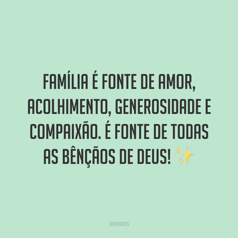 Família é fonte de amor, acolhimento, generosidade e compaixão. É fonte de todas as bênçãos de Deus! ✨