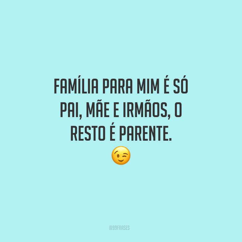 Família para mim é só pai, mãe e irmãos, o resto é parente.