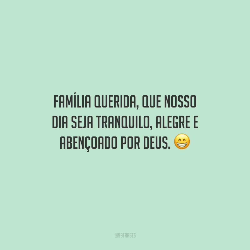 Família querida, que nosso dia seja tranquilo, alegre e abençoado por Deus.