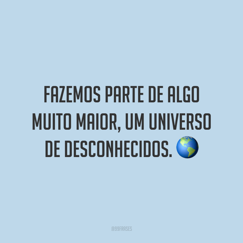 Fazemos parte de algo muito maior, um universo de desconhecidos.