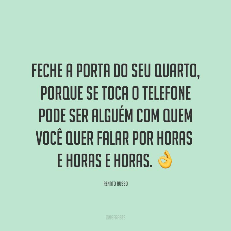 Feche a porta do seu quarto, porque se toca o telefone pode ser alguém com quem você quer falar por horas e horas e horas. 👌