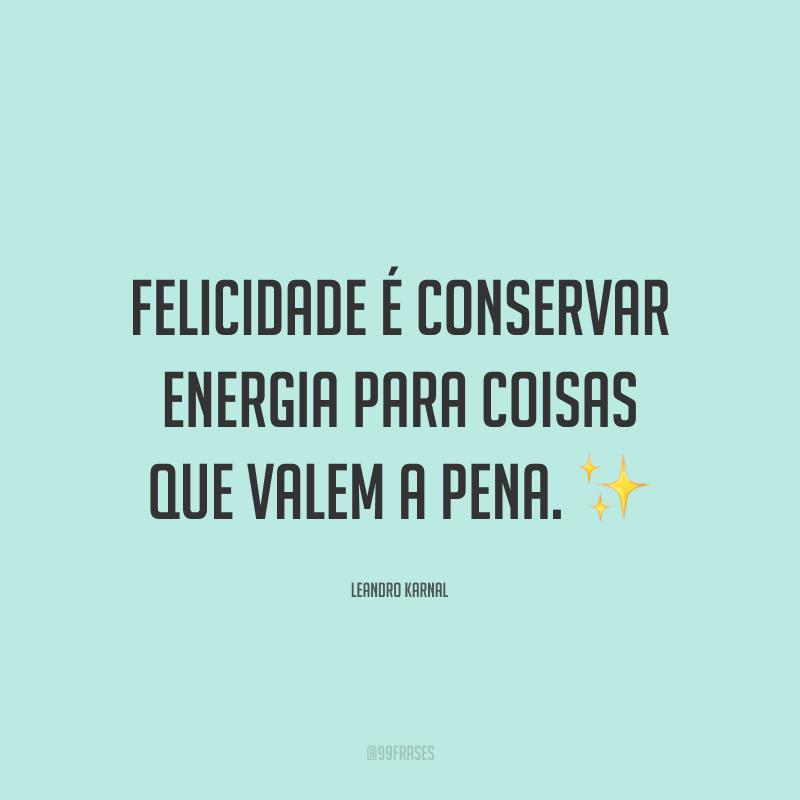 Felicidade é conservar energia para coisas que valem a pena.