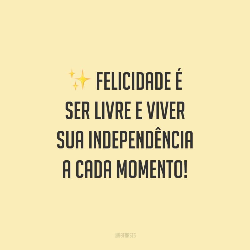 Felicidade é ser livre e viver sua independência a cada momento!