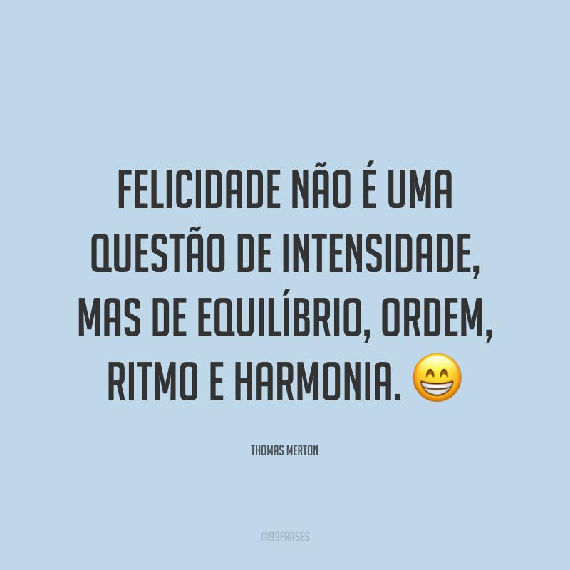 Felicidade não é uma questão de intensidade, mas de equilíbrio, ordem, ritmo e harmonia. 😁