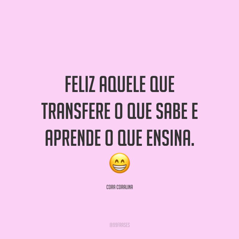 Feliz aquele que transfere o que sabe e aprende o que ensina. 😁