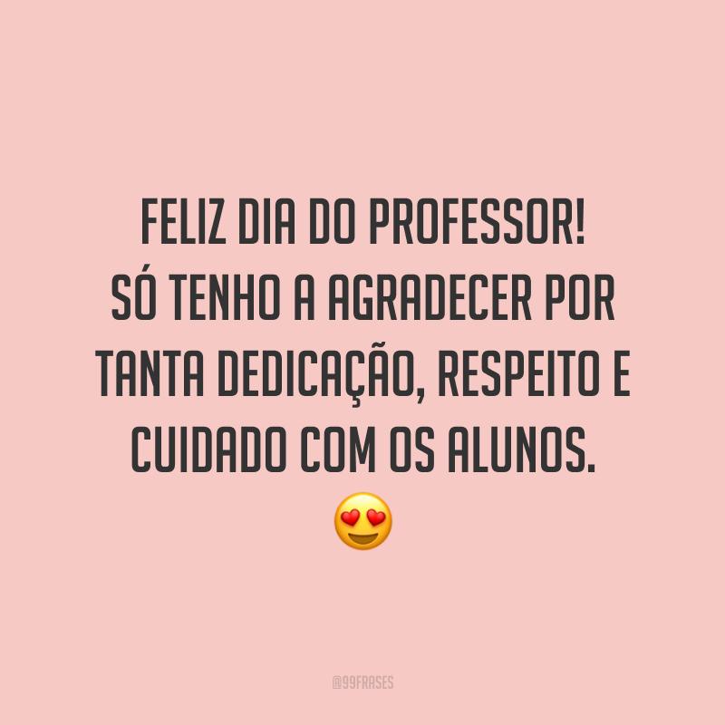 Feliz Dia do Professor! Só tenho a agradecer por tanta dedicação, respeito e cuidado com os alunos.