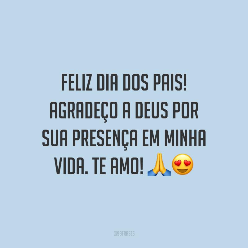 Feliz Dia dos Pais! Agradeço a Deus por sua presença em minha vida. Te amo! 🙏😍