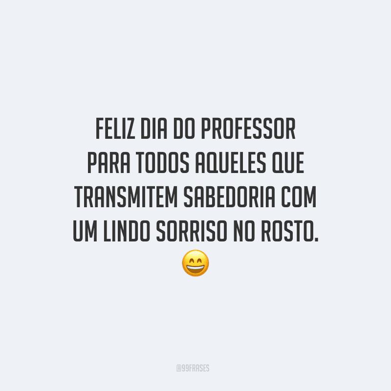 Feliz Dia do Professor para todos aqueles que transmitem sabedoria com um lindo sorriso no rosto.