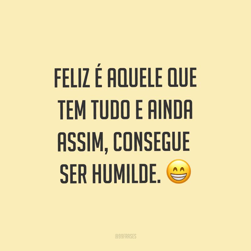 Feliz é aquele que tem tudo e ainda assim, consegue ser humilde. ?