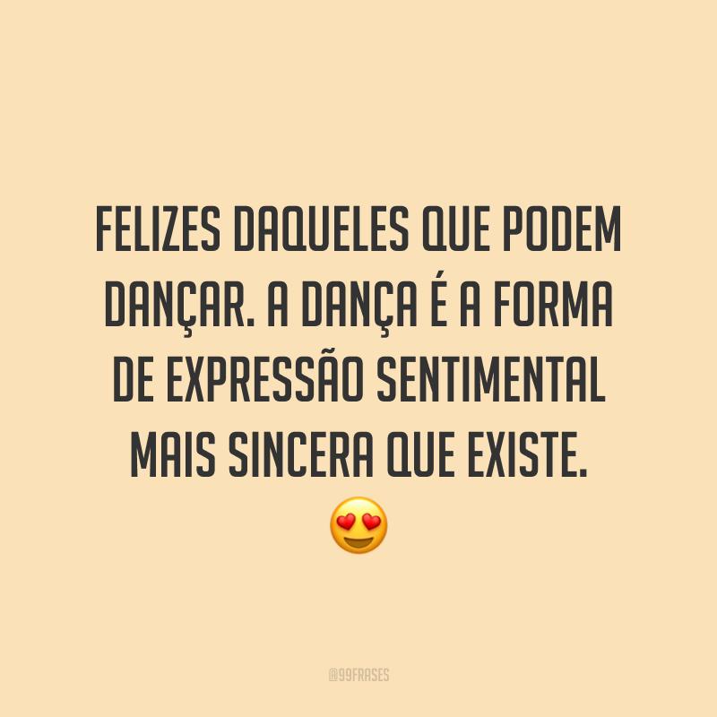 Felizes daqueles que podem dançar. A dança é a forma de expressão sentimental mais sincera que existe. 😍