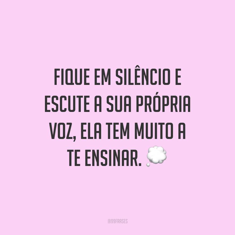 Fique em silêncio e escute a sua própria voz, ela tem muito a te ensinar.