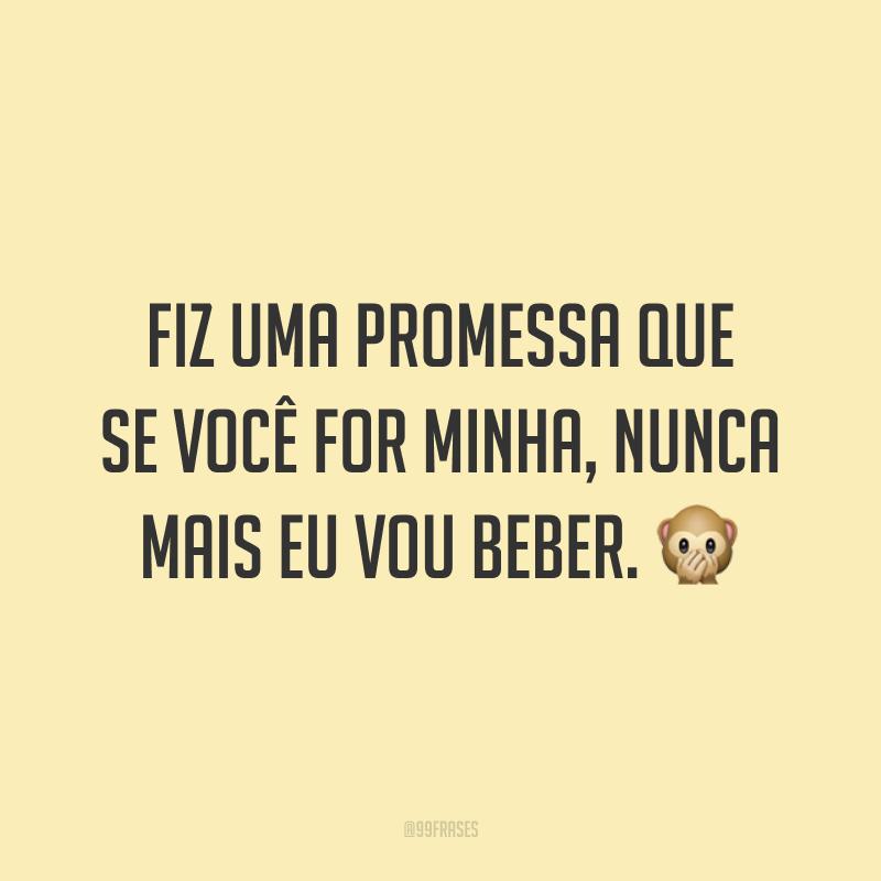 Fiz uma promessa que se você for minha, nunca mais eu vou beber. 🙊