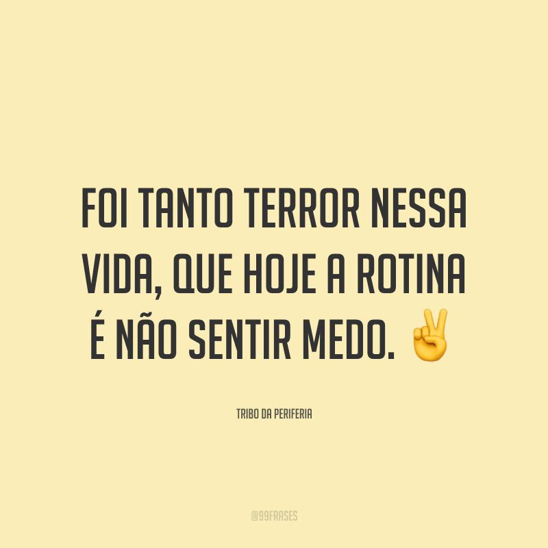 Foi tanto terror nessa vida, que hoje a rotina é não sentir medo. ✌