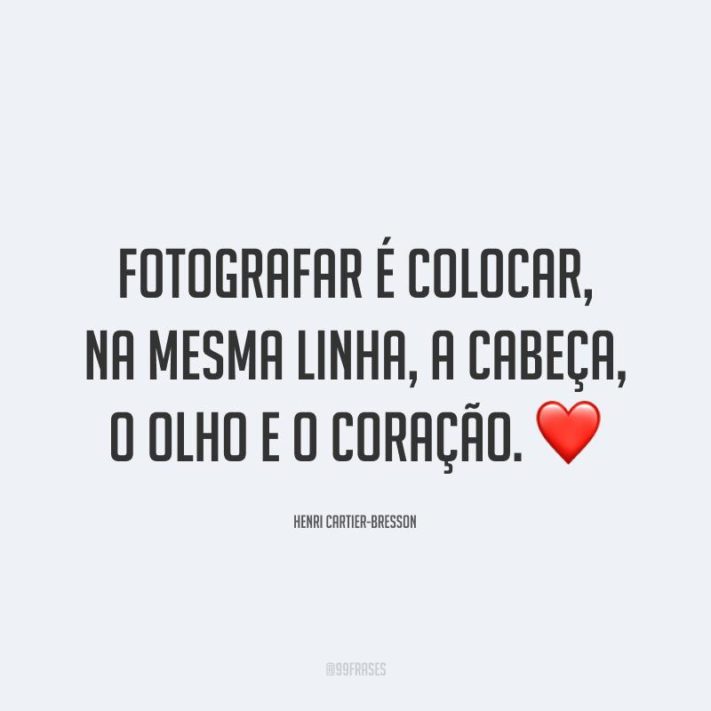 Fotografar é colocar, na mesma linha, a cabeça, o olho e o coração. ❤️