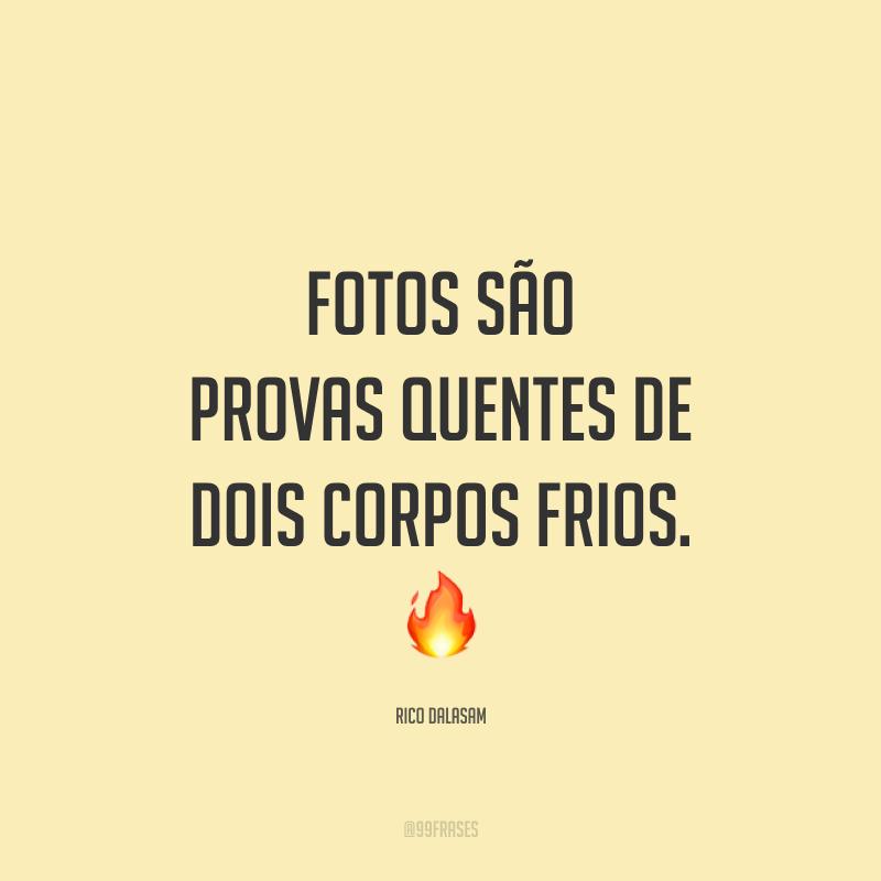 Fotos são provas quentes de dois corpos frios. 🔥