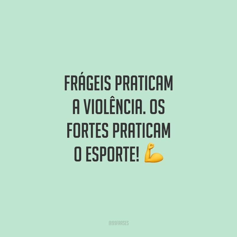 Frágeis praticam a violência. Os fortes praticam o esporte!