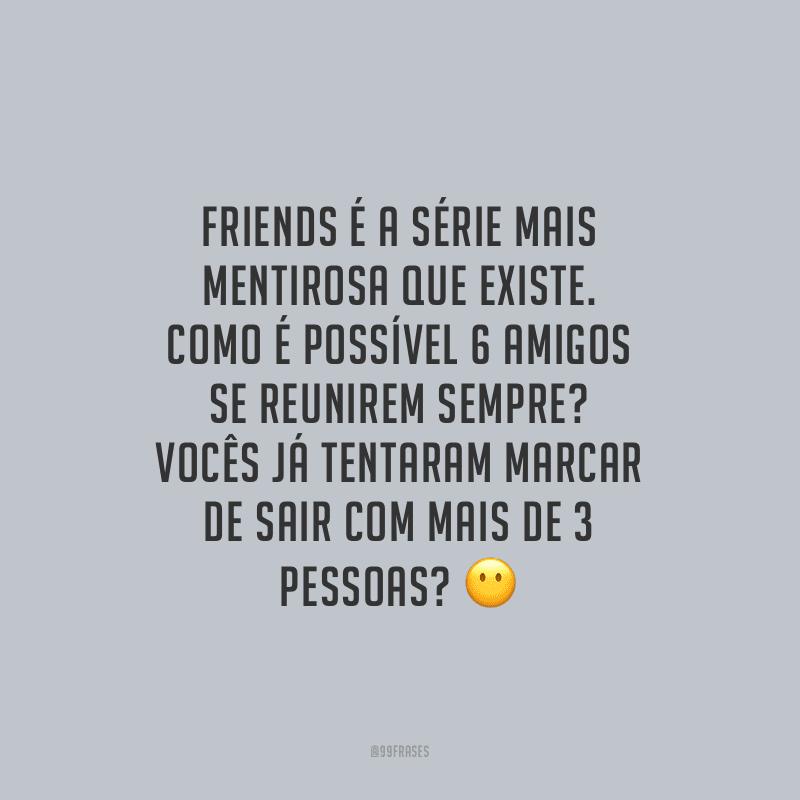 Friends é a série mais mentirosa que existe. Como é possível 6 amigos se reunirem sempre? Vocês já tentaram marcar de sair com mais de 3 pessoas?