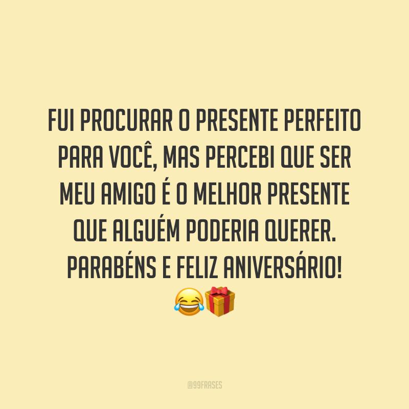 Fui procurar o presente perfeito para você, mas percebi que ser meu amigo é o melhor presente que alguém poderia querer. Parabéns e feliz aniversário! 😂🎁