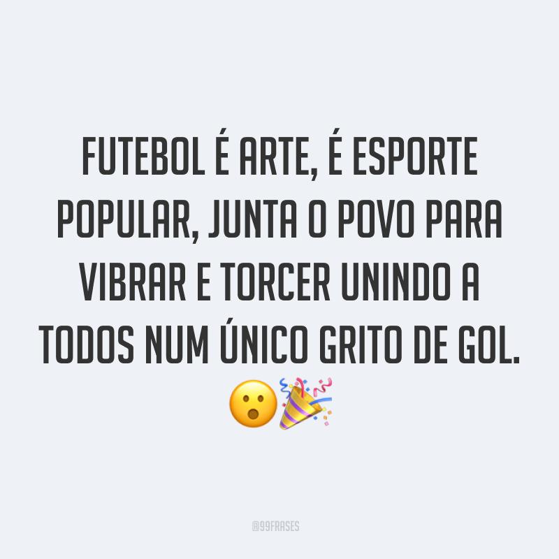 Futebol é arte, é esporte popular, junta o povo para vibrar e torcer unindo a todos num único grito de gol. ??