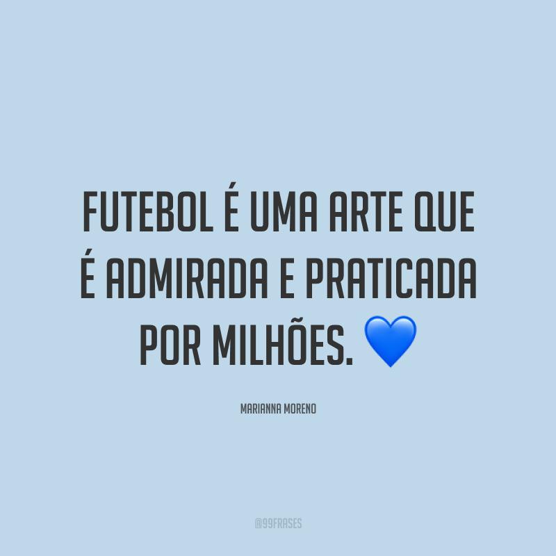Futebol é uma arte que é admirada e praticada por milhões. ?