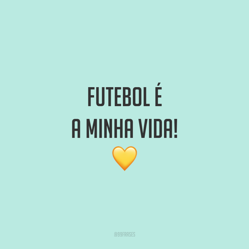 Futebol é a minha vida! 💛