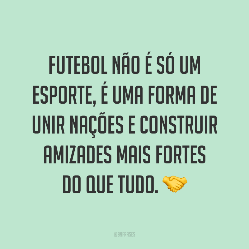 Futebol não é só um esporte, é uma forma de unir nações e construir amizades mais fortes do que tudo. ?