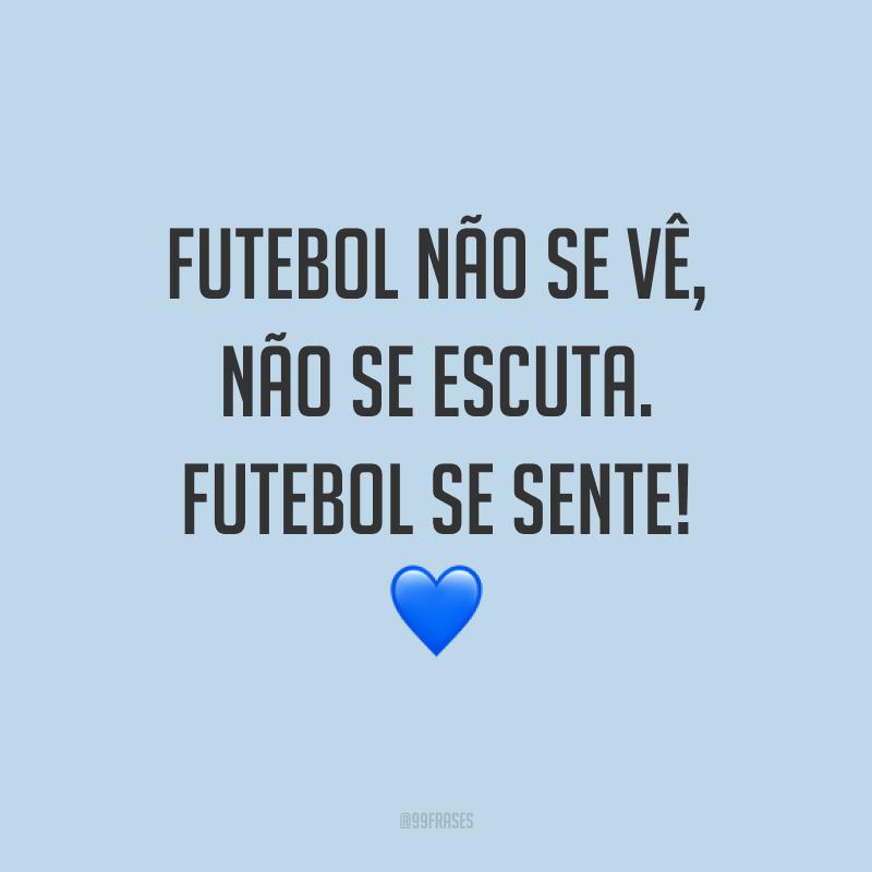 Futebol não se vê, não se escuta. Futebol se sente! ?