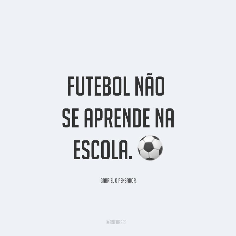 Futebol não se aprende na escola. ⚽