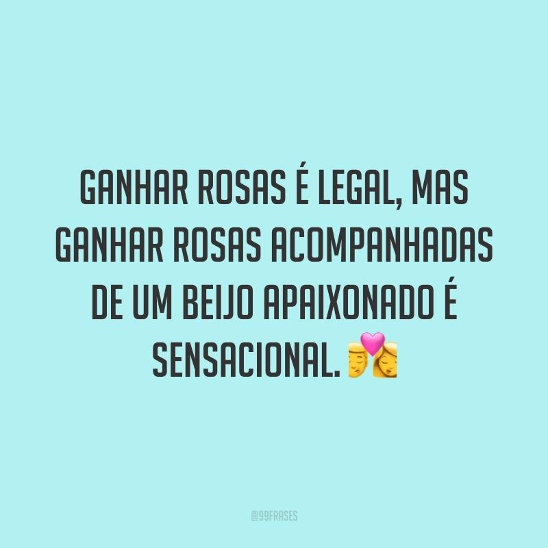 Ganhar rosas é legal, mas ganhar rosas acompanhadas de um beijo apaixonado é sensacional. 💏